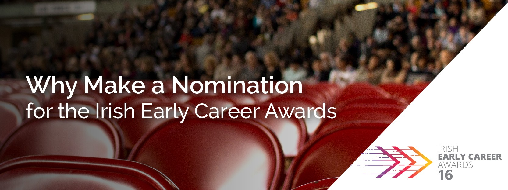 WHY MAKE A NOMINATION FOR THE 2016 IRISH EARLY CAREER AWARDS?